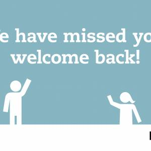 WELCOME BACK, WE HAVE MISSED YOU!